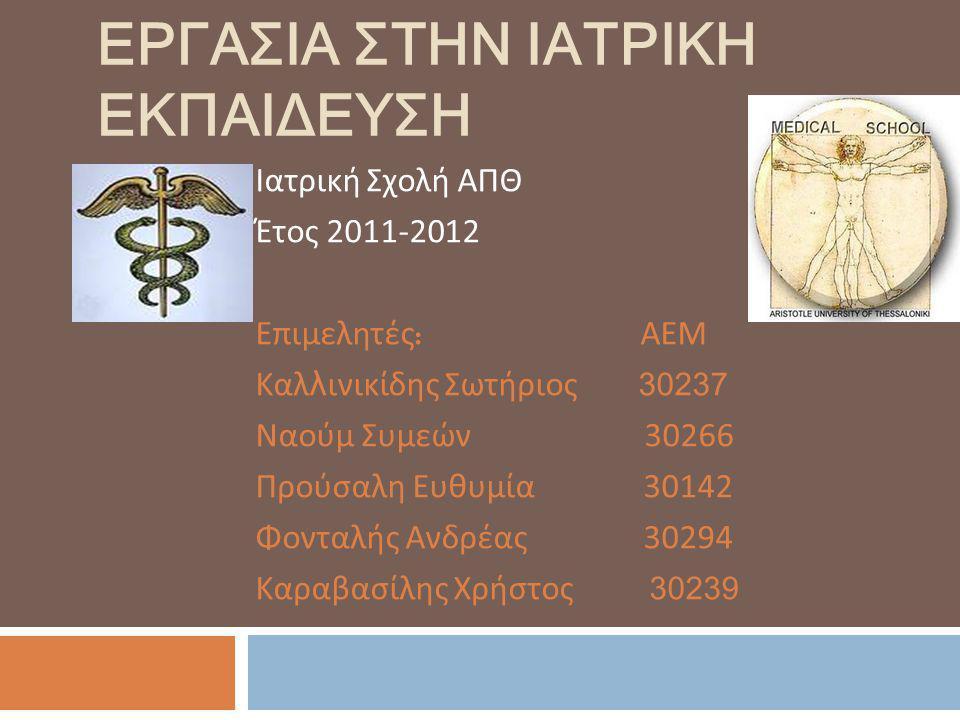 ΕΡΓΑΣΙΑ ΣΤΗΝ ΙΑΤΡΙΚΗ ΕΚΠΑΙΔΕΥΣΗ Ιατρική Σχολή ΑΠΘ Έτος 2011-2012 Επιμελητές : ΑΕΜ Καλ λ ινικίδης Σωτήριος 30237 Ναούμ Συμεών 30266 Προύσαλη Ευθυμία 30142 Φονταλής Ανδρέας 30294 Καραβασίλης Χρήστος 30239
