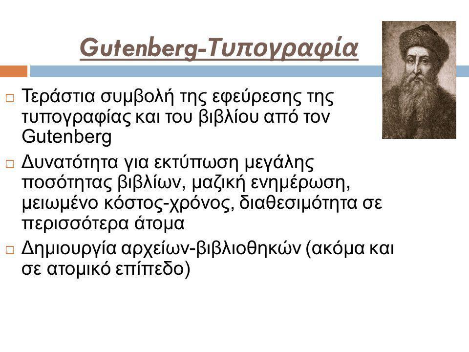 Gutenberg- Τυπογραφία  Τεράστια συμβολή της εφεύρεσης της τυπογραφίας και του βιβλίου από τον Gutenberg  Δυνατότητα για εκτύπωση μεγάλης ποσότητας βιβλίων, μαζική ενημέρωση, μειωμένο κόστος-χρόνος, διαθεσιμότητα σε περισσότερα άτομα  Δημιουργία αρχείων-βιβλιοθηκών (ακόμα και σε ατομικό επίπεδο)