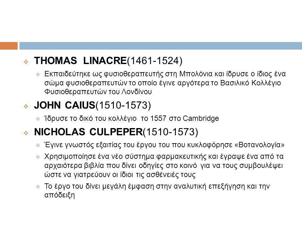  THOMAS LINACRE(1461-1524)  Εκπαιδεύτηκε ως φυσιοθεραπευτής στη Μπολόνια και ίδρυσε ο ίδιος ένα σώμα φυσιοθεραπευτών το οποίο έγινε αργότερα το Βασιλικό Κολλέγιο Φυσιοθεραπευτών του Λονδίνου  JOHN CAIUS(1510-1573)  Ίδρυσε το δικό του κολλέγιο το 1557 στο Cambridge  NICHOLAS CULPEPER(1510-1573)  Έγινε γνωστός εξαιτίας του έργου του που κυκλοφόρησε «Βοτανολογία»  Χρησιμοποίησε ένα νέο σύστημα φαρμακευτικής και έγραψε ένα από τα αρχαιότερα βιβλία που δίνει οδηγίες στο κοινό για να τους συμβουλέψει ώστε να γιατρεύουν οι ίδιοι τις ασθένειές τους  Το έργο του δίνει μεγάλη έμφαση στην αναλυτική επεξήγηση και την απόδειξη