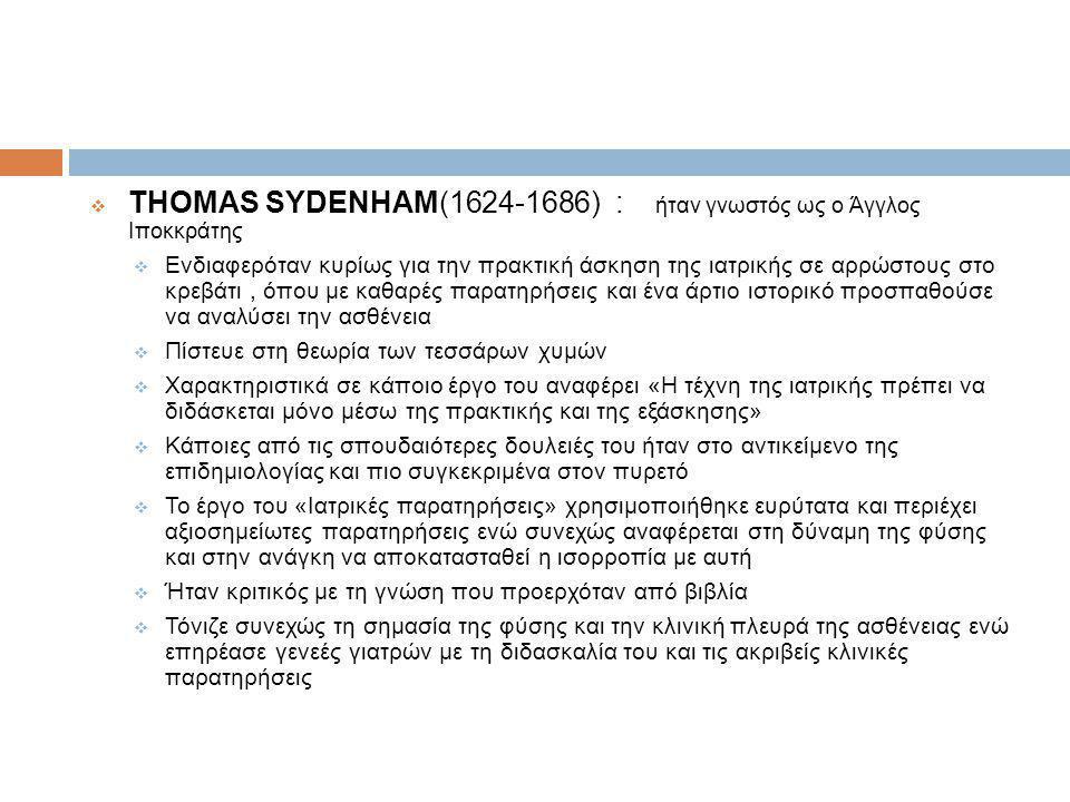  THOMAS SYDENHAM(1624-1686) : ήταν γνωστός ως ο Άγγλος Ιποκκράτης  Ενδιαφερόταν κυρίως για την πρακτική άσκηση της ιατρικής σε αρρώστους στο κρεβάτι, όπου με καθαρές παρατηρήσεις και ένα άρτιο ιστορικό προσπαθούσε να αναλύσει την ασθένεια  Πίστευε στη θεωρία των τεσσάρων χυμών  Χαρακτηριστικά σε κάποιο έργο του αναφέρει «Η τέχνη της ιατρικής πρέπει να διδάσκεται μόνο μέσω της πρακτικής και της εξάσκησης»  Κάποιες από τις σπουδαιότερες δουλειές του ήταν στο αντικείμενο της επιδημιολογίας και πιο συγκεκριμένα στον πυρετό  Το έργο του «Ιατρικές παρατηρήσεις» χρησιμοποιήθηκε ευρύτατα και περιέχει αξιοσημείωτες παρατηρήσεις ενώ συνεχώς αναφέρεται στη δύναμη της φύσης και στην ανάγκη να αποκατασταθεί η ισορροπία με αυτή  Ήταν κριτικός με τη γνώση που προερχόταν από βιβλία  Τόνιζε συνεχώς τη σημασία της φύσης και την κλινική πλευρά της ασθένειας ενώ επηρέασε γενεές γιατρών με τη διδασκαλία του και τις ακριβείς κλινικές παρατηρήσεις