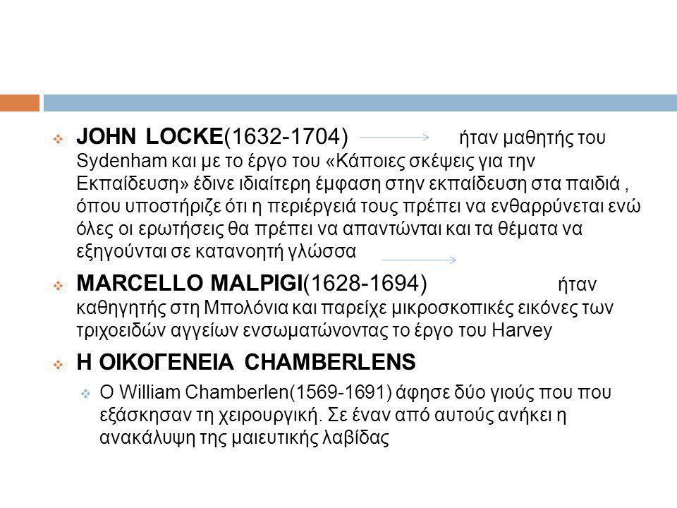  JOHN LOCKE(1632-1704) ήταν μαθητής του Sydenham και με το έργο του «Κάποιες σκέψεις για την Εκπαίδευση» έδινε ιδιαίτερη έμφαση στην εκπαίδευση στα παιδιά, όπου υποστήριζε ότι η περιέργειά τους πρέπει να ενθαρρύνεται ενώ όλες οι ερωτήσεις θα πρέπει να απαντώνται και τα θέματα να εξηγούνται σε κατανοητή γλώσσα  MARCELLO MALPIGI(1628-1694) ήταν καθηγητής στη Μπολόνια και παρείχε μικροσκοπικές εικόνες των τριχοειδών αγγείων ενσωματώνοντας το έργο του Harvey  Η ΟΙΚΟΓΕΝΕΙΑ CHAMBERLENS  O William Chamberlen(1569-1691) άφησε δύο γιούς που που εξάσκησαν τη χειρουργική.