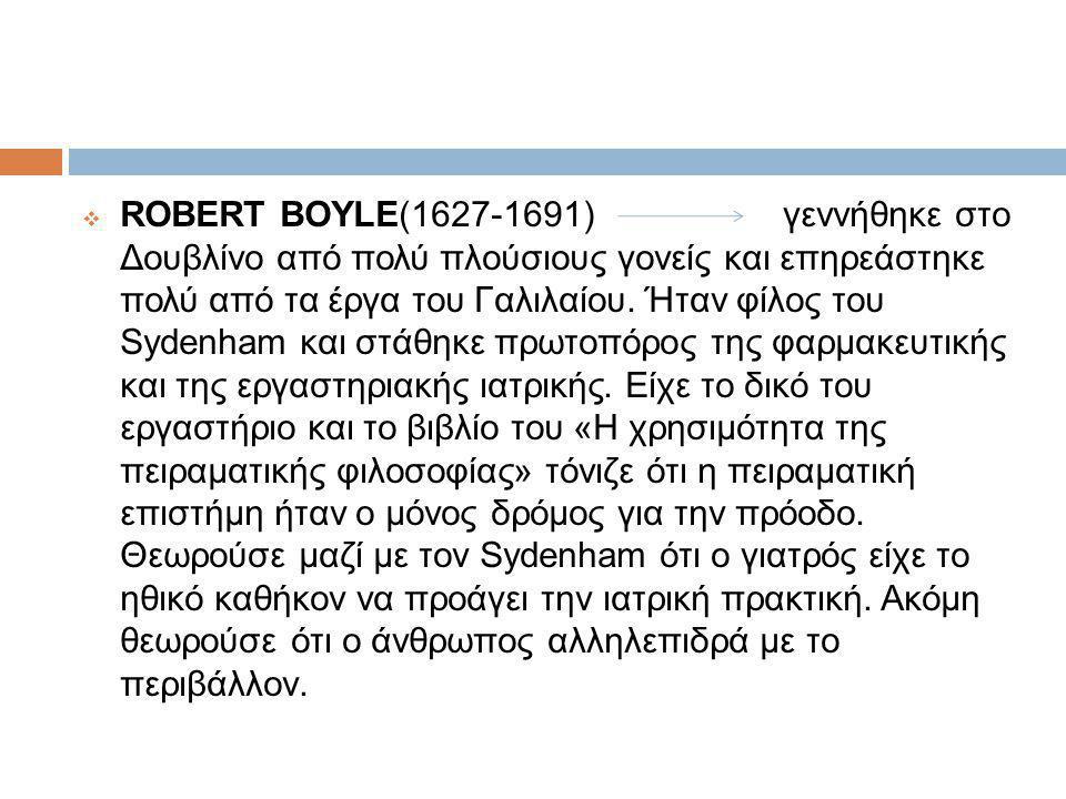  ROBERT BOYLE(1627-1691) γεννήθηκε στο Δουβλίνο από πολύ πλούσιους γονείς και επηρεάστηκε πολύ από τα έργα του Γαλιλαίου.