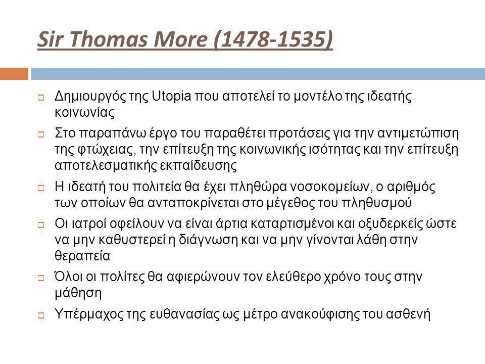 Sir Thomas More (1478-1535)  Δημιουργός της Utopia που αποτελεί το μοντέλο της ιδεατής κοινωνίας  Στο παραπάνω έργο του παραθέτει προτάσεις για την αντιμετώπιση της φτώχειας, την επίτευξη της κοινωνικής ισότητας και την επίτευξη αποτελεσματικής εκπαίδευσης  Η ιδεατή του πολιτεία θα έχει πληθώρα νοσοκομείων, ο αριθμός των οποίων θα ανταποκρίνεται στο μέγεθος του πληθυσμού  Οι ιατροί οφείλουν να είναι άρτια καταρτισμένοι και οξυδερκείς ώστε να μην καθυστερεί η διάγνωση και να μην γίνονται λάθη στην θεραπεία  Όλοι οι πολίτες θα αφιερώνουν τον ελεύθερο χρόνο τους στην μάθηση  Υπέρμαχος της ευθανασίας ως μέτρο ανακούφισης του ασθενή