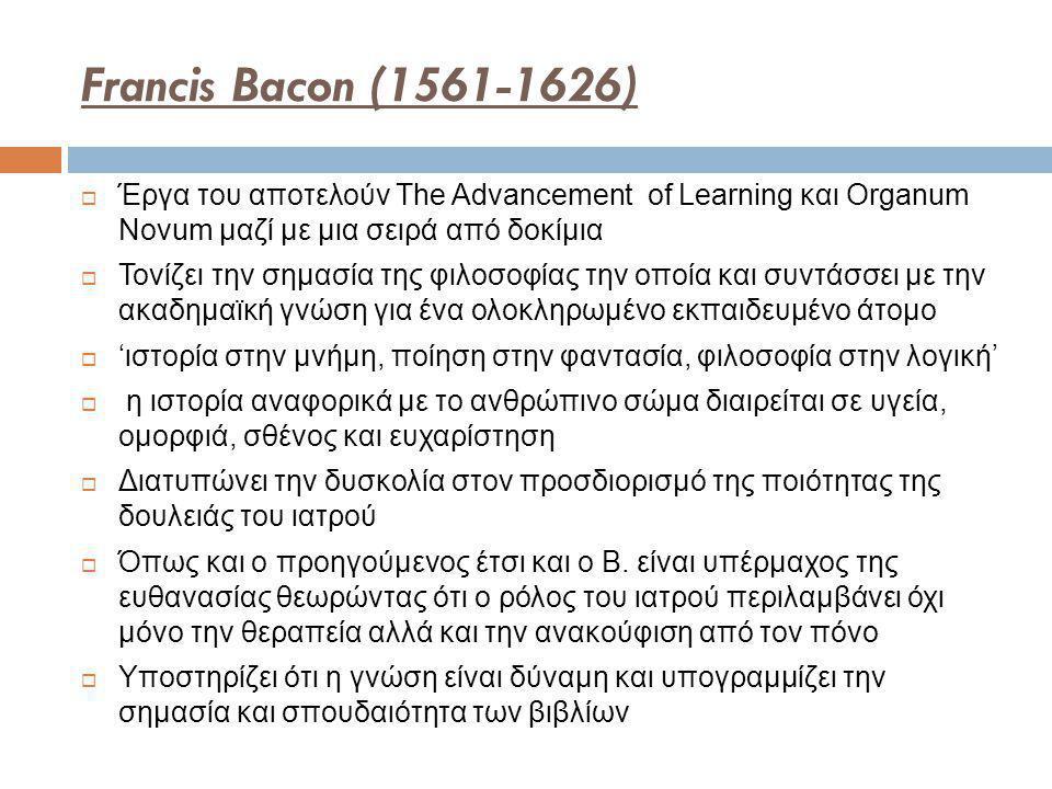 Francis Bacon (1561-1626)  Έργα του αποτελούν The Advancement of Learning και Organum Novum μαζί με μια σειρά από δοκίμια  Τονίζει την σημασία της φιλοσοφίας την οποία και συντάσσει με την ακαδημαϊκή γνώση για ένα ολοκληρωμένο εκπαιδευμένο άτομο  'ιστορία στην μνήμη, ποίηση στην φαντασία, φιλοσοφία στην λογική'  η ιστορία αναφορικά με το ανθρώπινο σώμα διαιρείται σε υγεία, ομορφιά, σθένος και ευχαρίστηση  Διατυπώνει την δυσκολία στον προσδιορισμό της ποιότητας της δουλειάς του ιατρού  Όπως και ο προηγούμενος έτσι και o B.