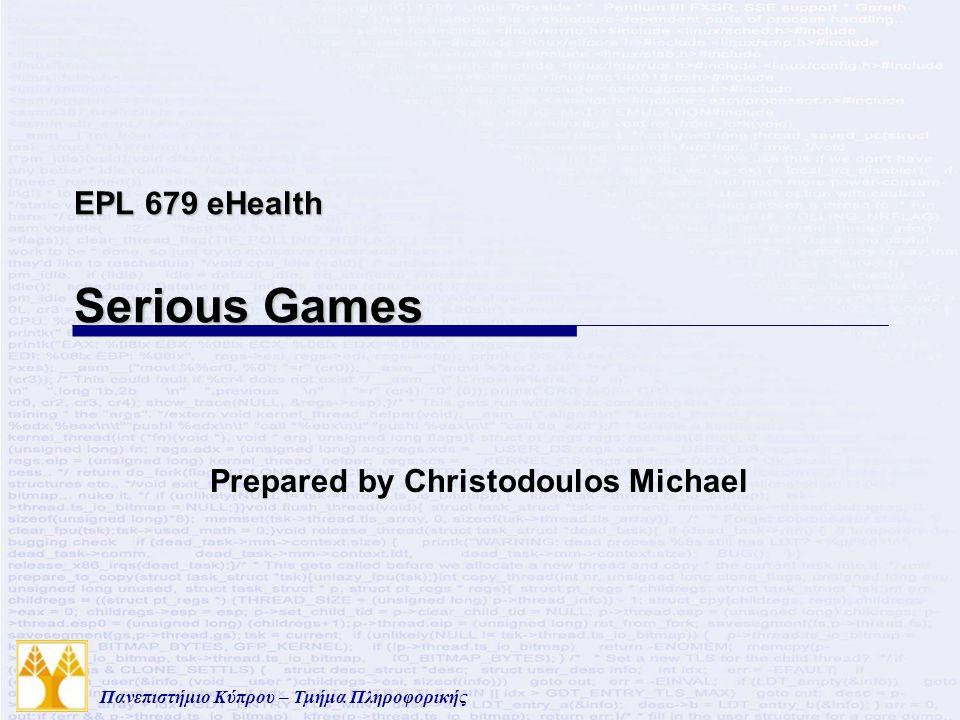Πανεπιστήμιο Κύπρου – Τμήμα Πληροφορικής EPL 679 eHealth Serious Games Prepared by Christodoulos Michael