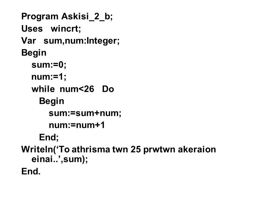 Program Askisi_2_a; Uses wincrt; Var sum,num:Integer; Begin sum:=0; num:=1; Repeat sum:=sum+num; num:=num+1 Until num>25; Writeln('To athrisma twn 25