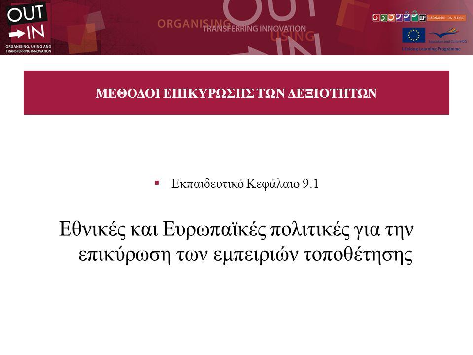 ΜΕΘΟΔΟΙ ΕΠΙΚΥΡΩΣΗΣ ΤΩΝ ΔΕΞΙΟΤΗΤΩΝ  Εκπαιδευτικό Κεφάλαιο 9.1 Εθνικές και Ευρωπαϊκές πολιτικές για την επικύρωση των εμπειριών τοποθέτησης