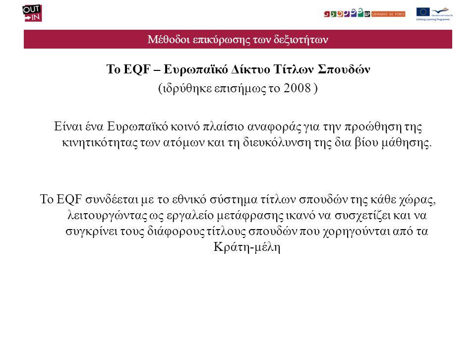 Μέθοδοι επικύρωσης των δεξιοτήτων Το EQF – Ευρωπαϊκό Δίκτυο Τίτλων Σπουδών (ιδρύθηκε επισήμως το 2008 ) Είναι ένα Ευρωπαϊκό κοινό πλαίσιο αναφοράς για την προώθηση της κινητικότητας των ατόμων και τη διευκόλυνση της δια βίου μάθησης.