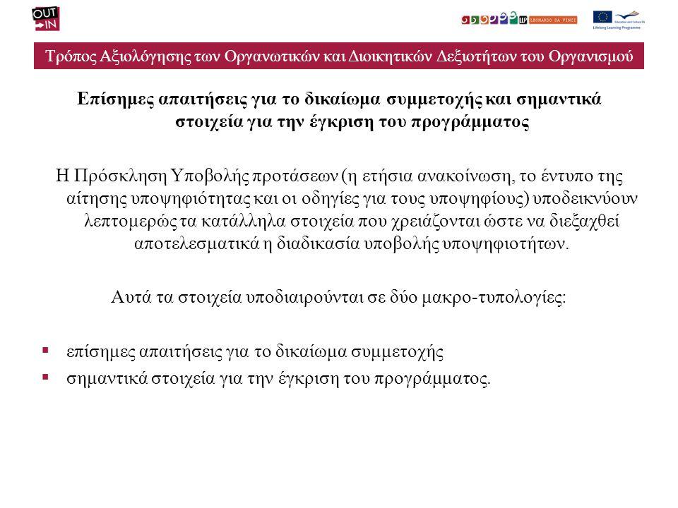 Τρόπος Αξιολόγησης των Οργανωτικών και Διοικητικών Δεξιοτήτων του Οργανισμού Επίσημες απαιτήσεις για το δικαίωμα συμμετοχής και σημαντικά στοιχεία για την έγκριση του προγράμματος Η Πρόσκληση Υποβολής προτάσεων (η ετήσια ανακοίνωση, το έντυπο της αίτησης υποψηφιότητας και οι οδηγίες για τους υποψηφίους) υποδεικνύουν λεπτομερώς τα κατάλληλα στοιχεία που χρειάζονται ώστε να διεξαχθεί αποτελεσματικά η διαδικασία υποβολής υποψηφιοτήτων.