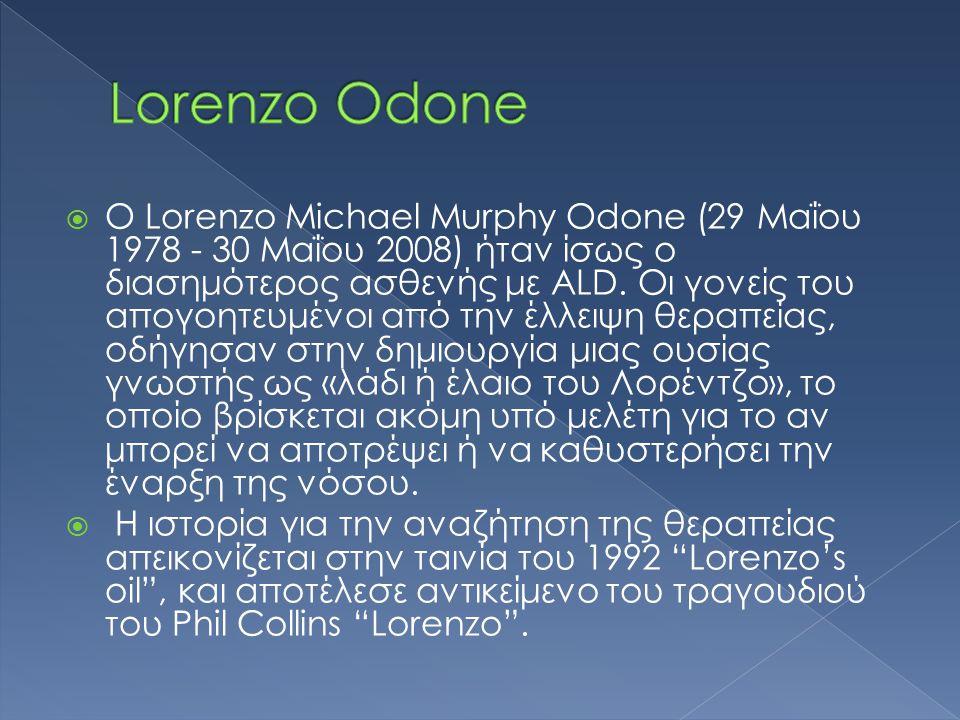  Ο Lorenzo Michael Murphy Odone (29 Μαΐου 1978 - 30 Μαΐου 2008) ήταν ίσως ο διασημότερος ασθενής με ALD. Οι γονείς του απογοητευμένοι από την έλλειψη