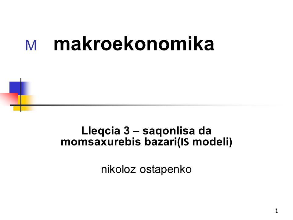 1 M makroekonomika Lleqcia 3 – saqonlisa da momsaxurebis bazari( IS modeli ) nikoloz ostapenko