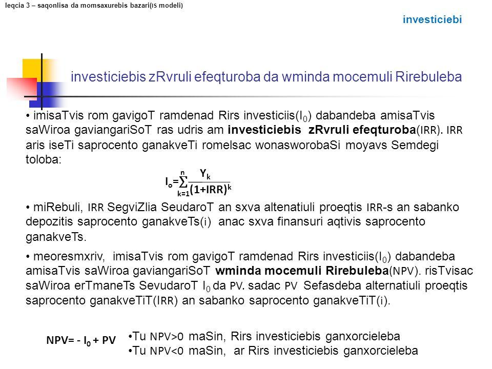 meoresmxriv, imisaTvis rom gavigoT ramdenad Rirs investiciis(I 0 ) dabandeba amisaTvis saWiroa gaviangariSoT wminda mocemuli Rirebuleba (NPV ). risTvi