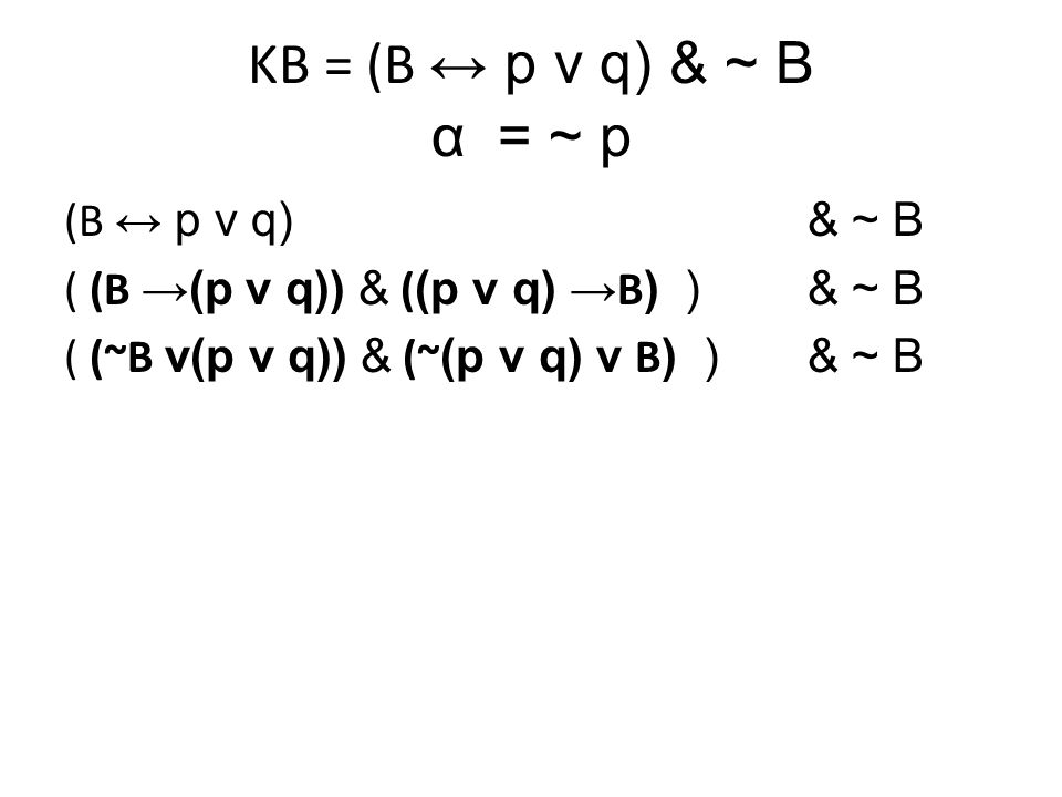 KB = (B ↔ p v q) & ~ B α= ~ p (B ↔ p v q) & ~ B ( (B →(p v q)) & ( (p v q) → B ) )& ~ B ( (~B v p v q) & ((~ p & ~q) v B ) )& ~ B