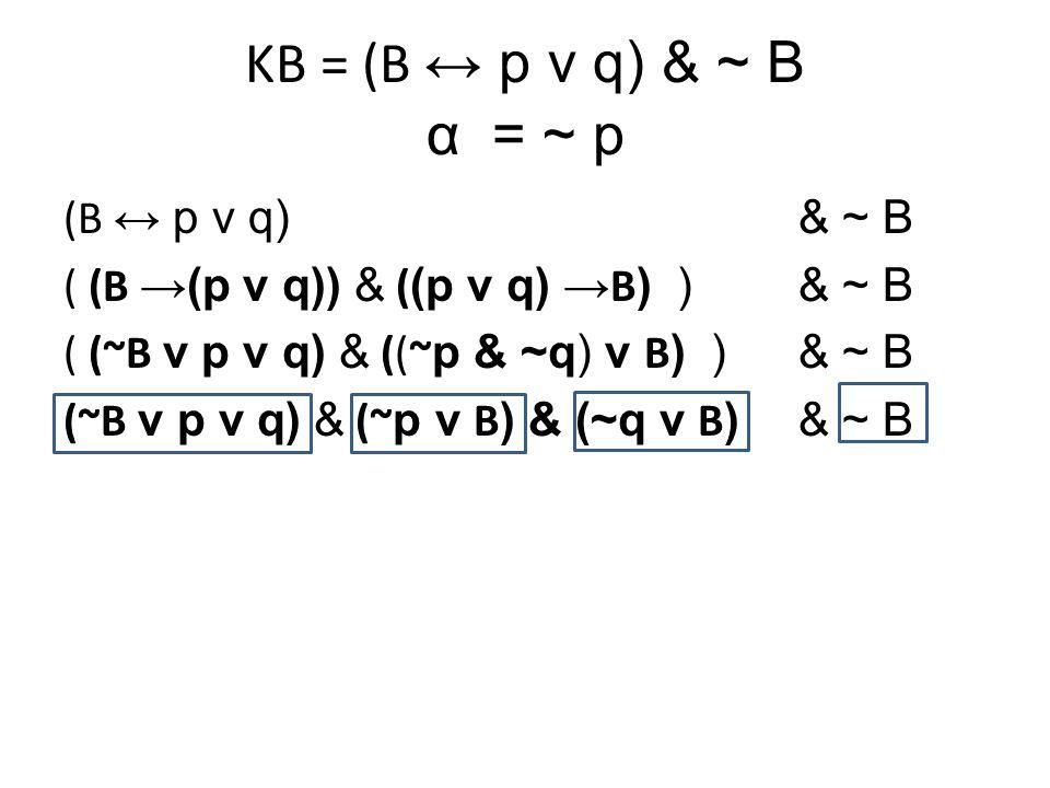 KB = (B ↔ p v q) & ~ B α= ~ p (B ↔ p v q) & ~ B ( (B →(p v q)) & ( (p v q) → B ) )& ~ B ( (~B v p v q) & ((~ p & ~q) v B ) )& ~ B (~B v p v q) & (~ p v B ) & (~q v B ) & ~ B
