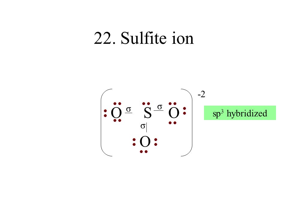 22. Sulfite ion O SO O -2 σ σ σ sp 3 hybridized