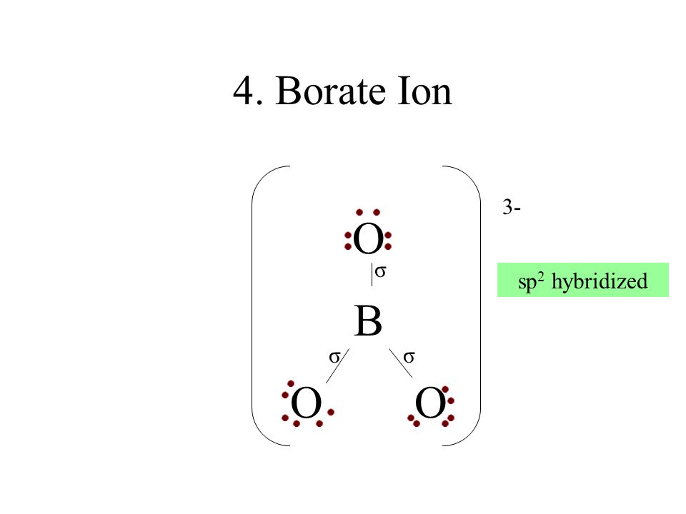 4. Borate Ion O B O 3- σ σσ sp 2 hybridized