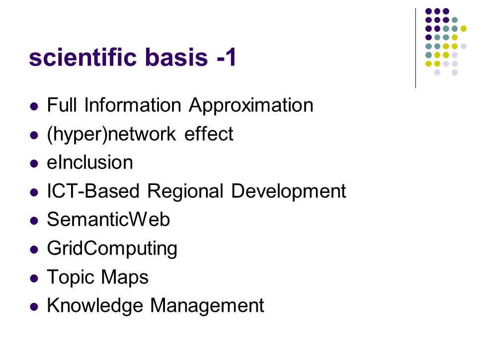 scientific basis -1 Full Information Approximation (hyper)network effect eInclusion ICT-Βased Regional Development SemanticWeb GridComputing Topic Maps Knowledge Management