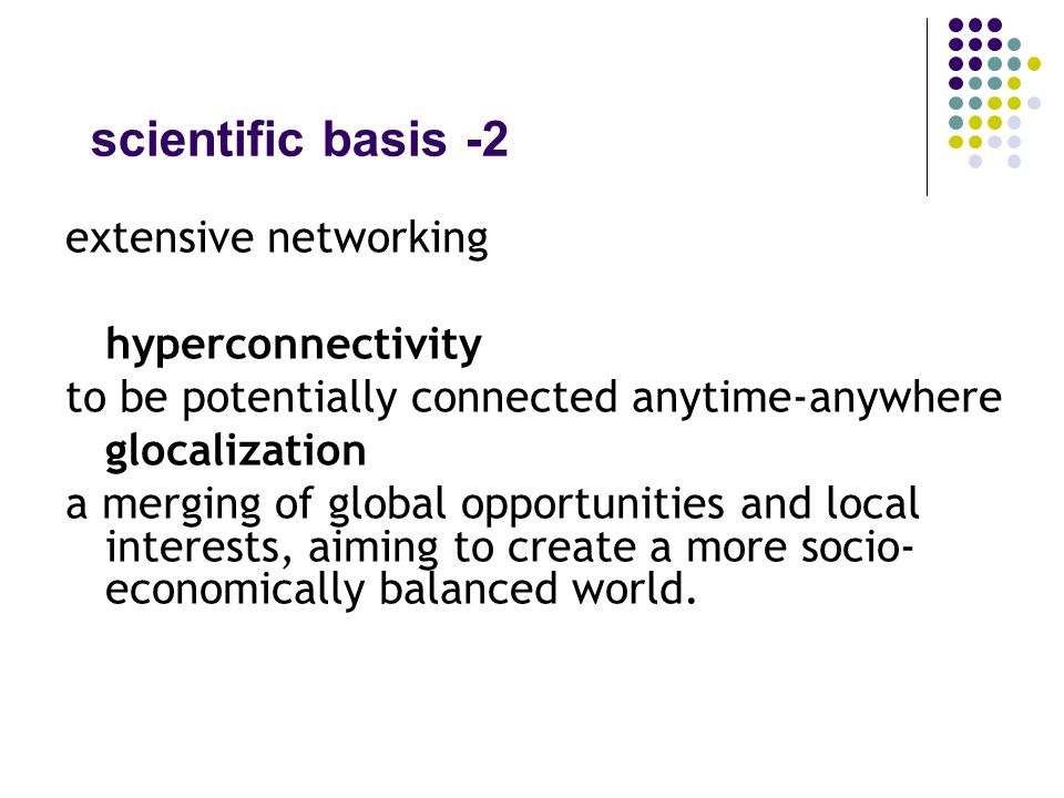 scientific basis -2 extensive networking hyperconnectivity to be potentially connected anytime-anywhere glocalization a merging of global opportunities and local interests, aiming to create a more socio- economically balanced world.