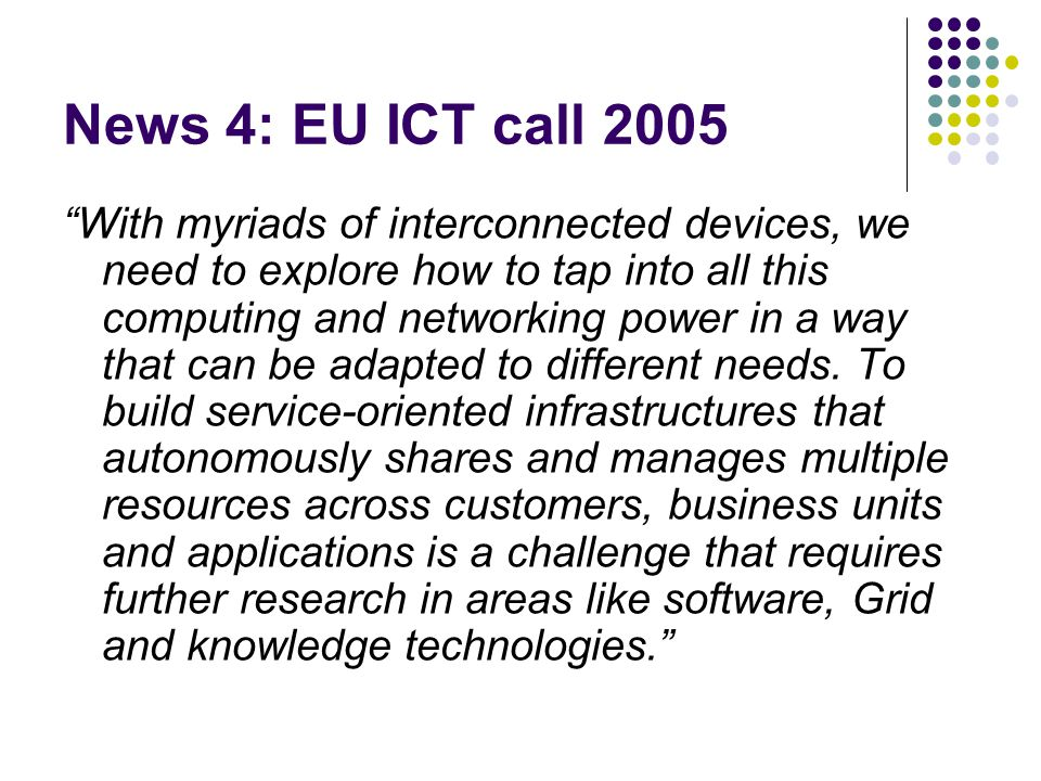 News 4: EU ICT call 2005 With myriads of interconnected devices, we need to explore how to tap into all this computing and networking power in a way that can be adapted to different needs.