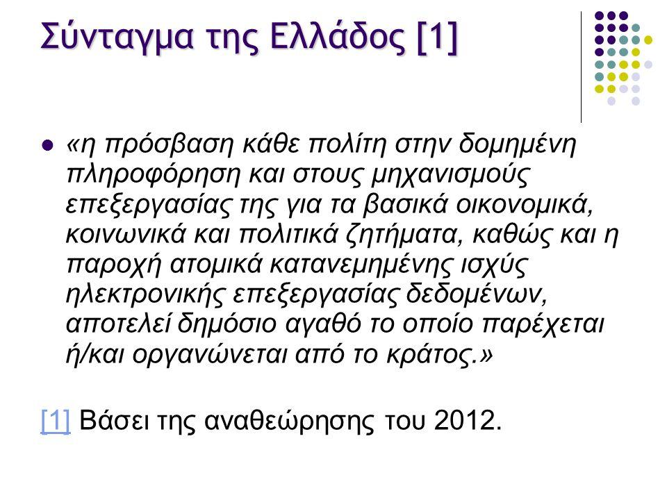 Σύνταγμα της Ελλάδος [1] «η πρόσβαση κάθε πολίτη στην δομημένη πληροφόρηση και στους μηχανισμούς επεξεργασίας της για τα βασικά οικονομικά, κοινωνικά και πολιτικά ζητήματα, καθώς και η παροχή ατομικά κατανεμημένης ισχύς ηλεκτρονικής επεξεργασίας δεδομένων, αποτελεί δημόσιο αγαθό το οποίο παρέχεται ή/και οργανώνεται από το κράτος.» [1][1] Βάσει της αναθεώρησης του 2012.