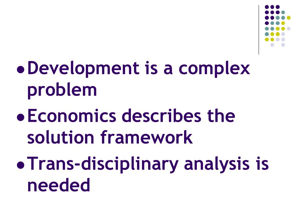 Development is a complex problem Economics describes the solution framework Trans-disciplinary analysis is needed
