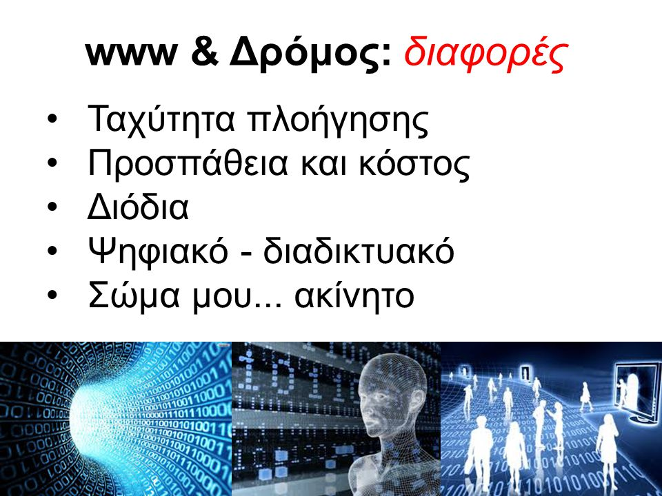 www & Δρόμος: διαφορές Ταχύτητα πλοήγησης Προσπάθεια και κόστος Διόδια Ψηφιακό - διαδικτυακό Σώμα μου...