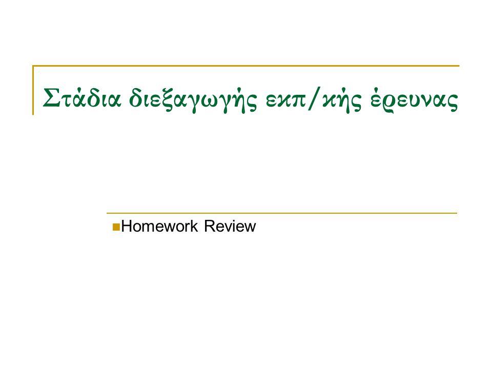 Στάδια διεξαγωγής εκπ/κής έρευνας Homework Review