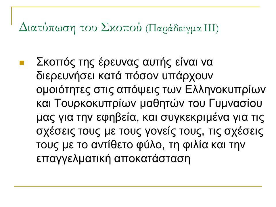 Διατύπωση του Σκοπού (Παράδειγμα ΙΙΙ) Σκοπός της έρευνας αυτής είναι να διερευνήσει κατά πόσον υπάρχουν ομοιότητες στις απόψεις των Ελληνοκυπρίων και