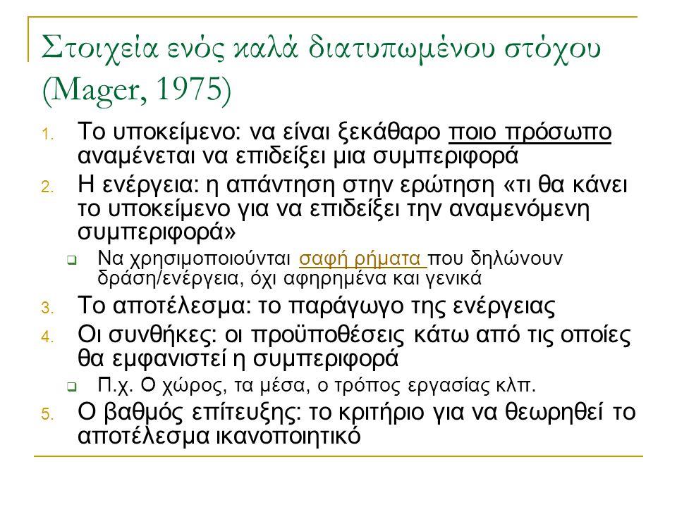 Στοιχεία ενός καλά διατυπωμένου στόχου (Mager, 1975) 1. Το υποκείμενο: να είναι ξεκάθαρο ποιο πρόσωπο αναμένεται να επιδείξει μια συμπεριφορά 2. Η ενέ