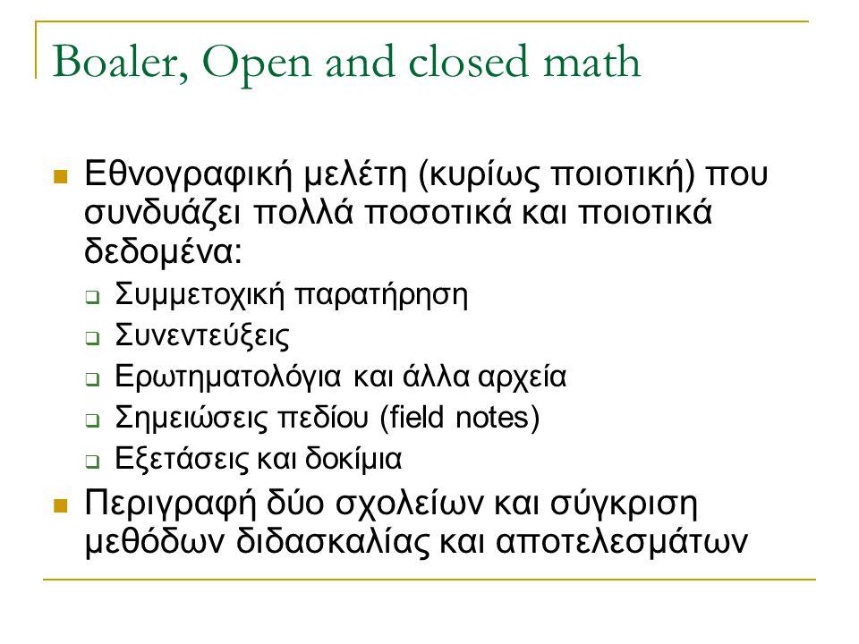 Boaler, Open and closed math Εθνογραφική μελέτη (κυρίως ποιοτική) που συνδυάζει πολλά ποσοτικά και ποιοτικά δεδομένα:  Συμμετοχική παρατήρηση  Συνεν
