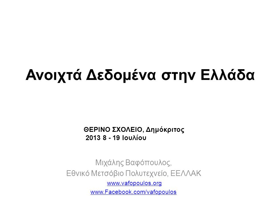 Μιχάλης Βαφόπουλος, Εθνικό Μετσόβιο Πολυτεχνείο, ΕΕΛΛΑΚ www.vafopoulos.org www.Facebook.com/vafopoulos Ανοιχτά Δεδομένα στην Ελλάδα ΘΕΡΙΝΟ ΣΧΟΛΕΙΟ, Δημόκριτος 2013 8 - 19 Ιουλίου