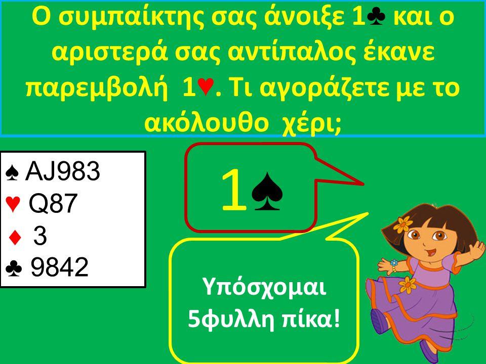 Ο συμπαίκτης σας άνοιξε 1 ♣ και ο αριστερά σας αντίπαλος έκανε παρεμβολή 1 ♥.