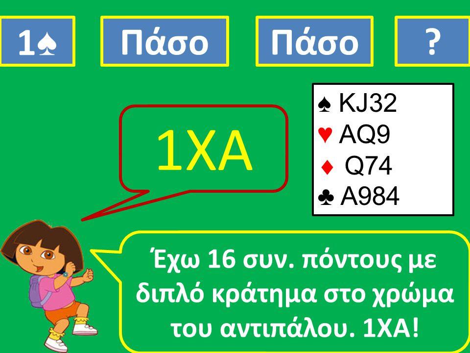 ♠ KJ32 ♥ AQ9  Q74 ♣ A984 Έχω 16 συν. πόντους με διπλό κράτημα στο χρώμα του αντιπάλου. 1ΧΑ! 1ΧΑ 1♠1♠ Πάσο ?