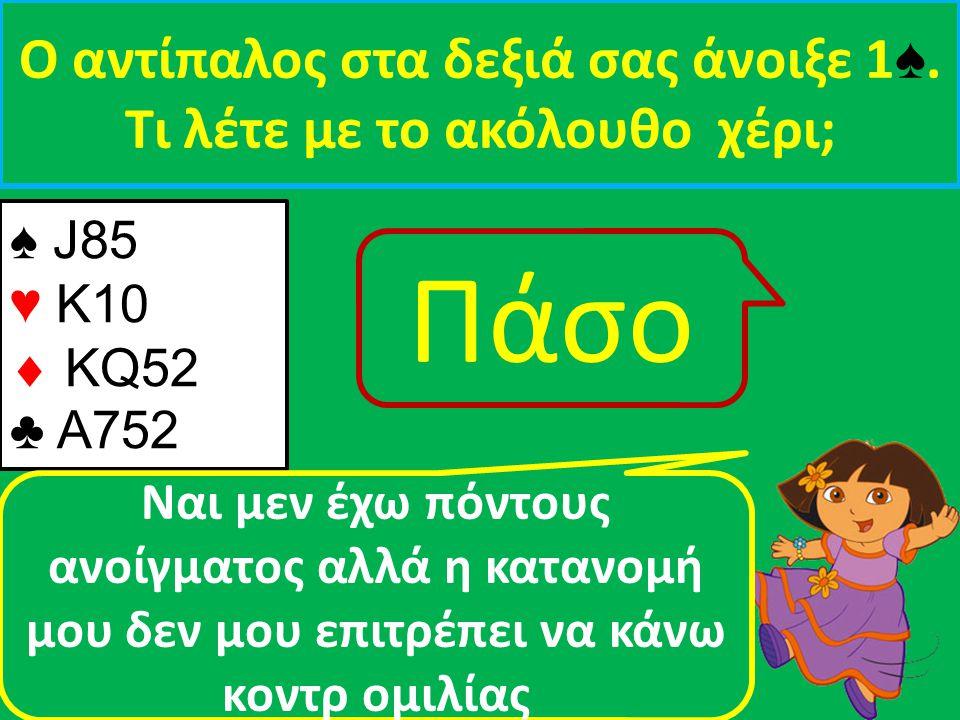 ♠ J85 ♥ Κ10  ΚQ52 ♣ A752 Ο αντίπαλος στα δεξιά σας άνοιξε 1 ♠. Τι λέτε με τo ακόλουθο χέρι; Nαι μεν έχω πόντους ανοίγματος αλλά η κατανομή μου δεν μο