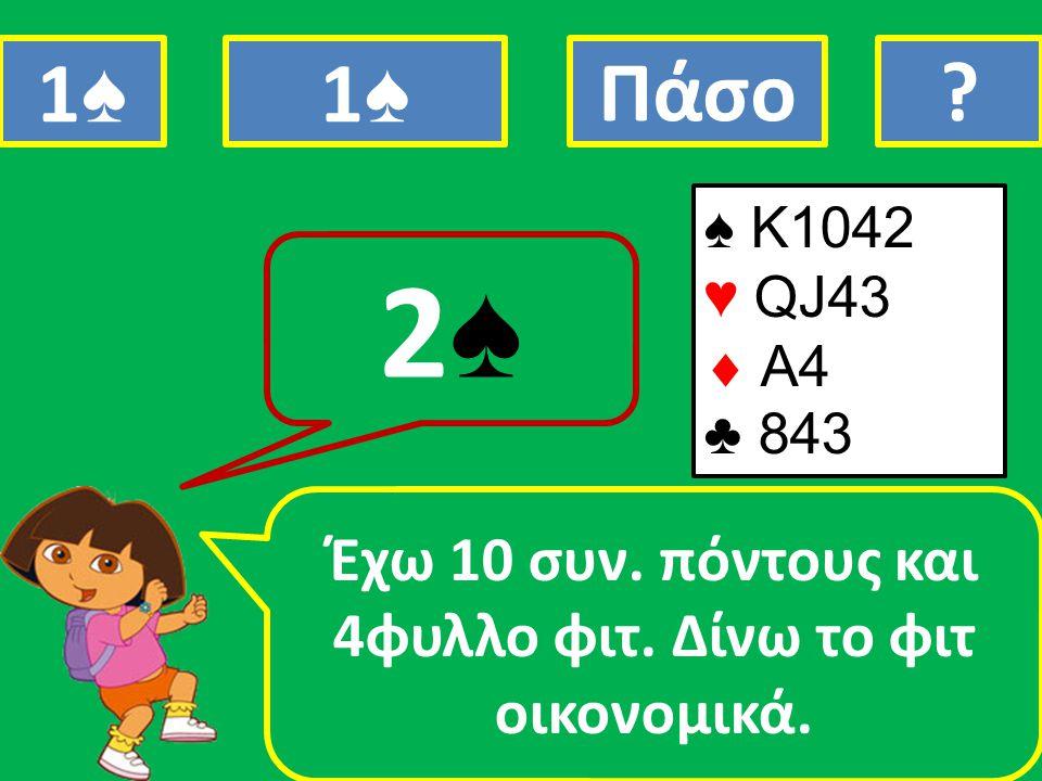 ♠ K1042 ♥ QJ43  A4 ♣ 843 Έχω 10 συν. πόντους και 4φυλλο φιτ. Δίνω το φιτ οικονομικά. 2♠2♠ 1♠1♠ 1♠1♠ Πάσο?