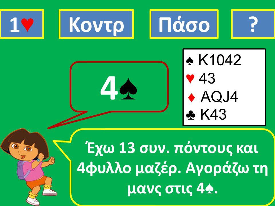♠ K1042 ♥ 43  AQJ4 ♣ Κ43 Έχω 13 συν. πόντους και 4φυλλο μαζέρ. Αγοράζω τη μανς στις 4 ♠. 4♠4♠ 1♥1♥ ΚοντρΠάσο?