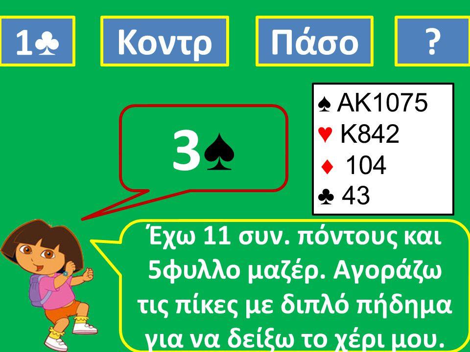 ♠ AK1075 ♥ K842  104 ♣ 43 Έχω 11 συν. πόντους και 5φυλλο μαζέρ. Αγοράζω τις πίκες με διπλό πήδημα για να δείξω το χέρι μου. 3♠3♠ 1♣1♣ ΚοντρΠάσο?