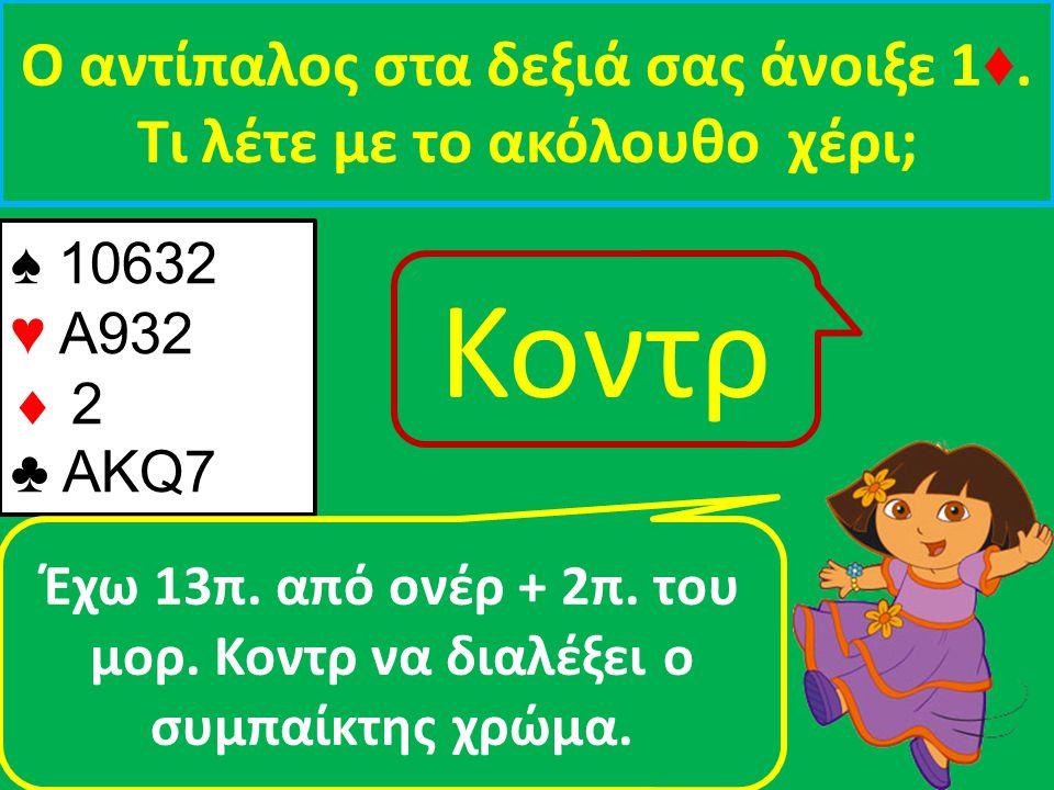 ♠ 10632 ♥ Α932  2 ♣ ΑΚQ7 Ο αντίπαλος στα δεξιά σας άνοιξε 1 ♦. Τι λέτε με τo ακόλουθο χέρι; Έχω 13π. από ονέρ + 2π. του μορ. Κοντρ να διαλέξει ο συμπ