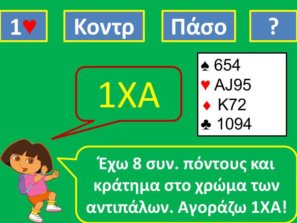 ♠ 654 ♥ ΑJ95  Κ72 ♣ 1094 Έχω 8 συν. πόντους και κράτημα στο χρώμα των αντιπάλων. Αγοράζω 1ΧΑ! 1ΧΑ 1♥1♥ ΚοντρΠάσο?