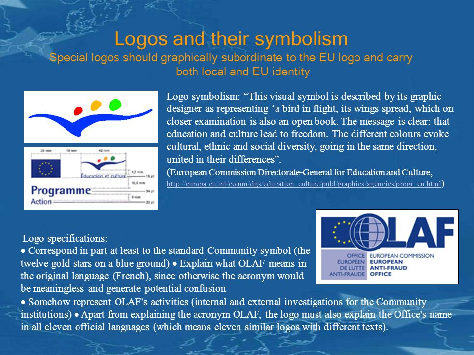 Logos and their symbolism Special logos should graphically subordinate to the EU logo and carry both local and EU identity Logo symbolism: This visual symbol is described by its graphic designer as representing 'a bird in flight, its wings spread, which on closer examination is also an open book.