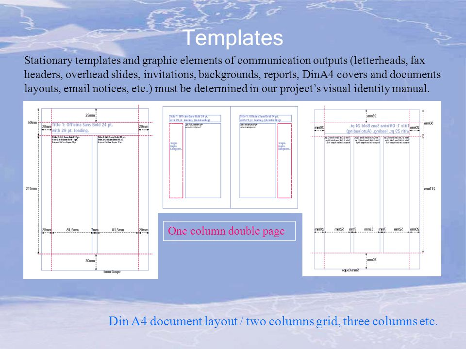 Templates Stationary templates and graphic elements of communication outputs (letterheads, fax headers, overhead slides, invitations, backgrounds, reports, DinA4 covers and documents layouts, email notices, etc.) must be determined in our project's visual identity manual.