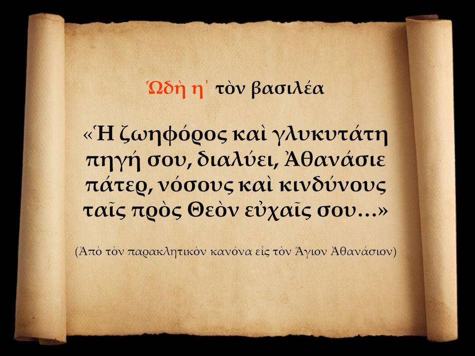 Ὡδὴ η΄ τὸν βασιλέα «…νόσων παντοίων, τοὺς προσκυνοῦντας ἐν πόθῳ, τὴν πανσέβαστον εἰκόνα σου θεόφρων, ῥῦσαι θλίψεων καὶ πόνων, λιταῖς σου Ἱεράρχα.» (Ἀπὸ τὸν παρακλητικὸν κανόνα εἰς τὸν Ἅγιον Ἀθανάσιον)