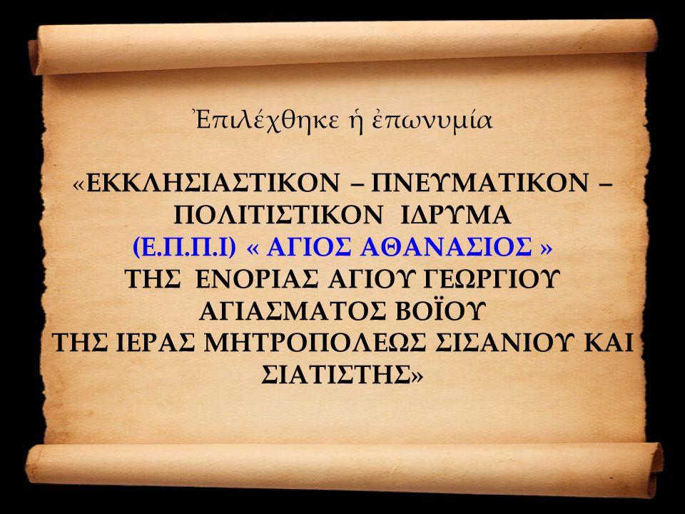 Ἐπιλέχθηκε ἡ ἐπωνυμία «ΕΚΚΛΗΣΙΑΣΤΙΚΟΝ – ΠΝΕΥΜΑΤΙΚΟΝ – ΠΟΛΙΤΙΣΤΙΚΟΝ ΙΔΡΥΜΑ (Ε.Π.Π.Ι) « ΑΓΙΟΣ ΑΘΑΝΑΣΙΟΣ » ΤΗΣ ΕΝΟΡΙΑΣ ΑΓΙΟΥ ΓΕΩΡΓΙΟΥ ΑΓΙΑΣΜΑΤΟΣ ΒΟΪΟΥ ΤΗΣ ΙΕΡΑΣ ΜΗΤΡΟΠΟΛΕΩΣ ΣΙΣΑΝΙΟΥ ΚΑΙ ΣΙΑΤΙΣΤΗΣ»