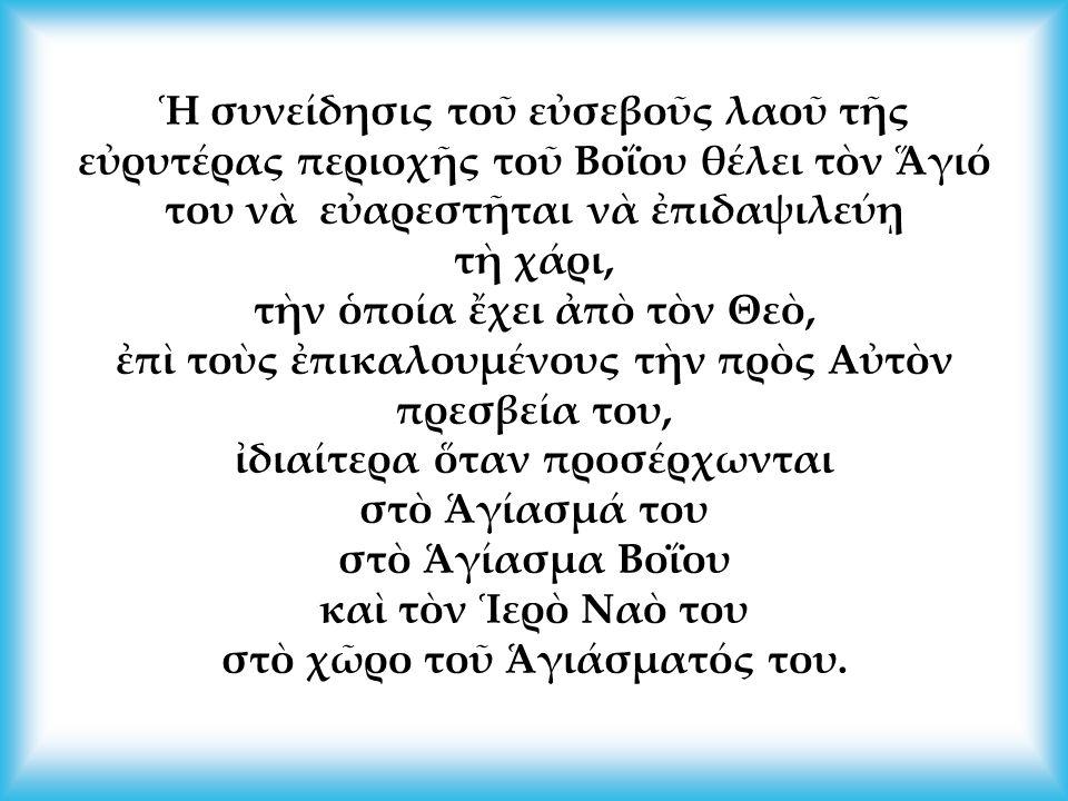 Ἡ συνείδησις τοῦ εὐσεβοῦς λαοῦ τῆς εὐρυτέρας περιοχῆς τοῦ Βοΐου θέλει τὸν Ἅγιό του νὰ εὐαρεστῆται νὰ ἐπιδαψιλεύῃ τὴ χάρι, τὴν ὁποία ἔχει ἀπὸ τὸν Θεὸ, ἐπὶ τοὺς ἐπικαλουμένους τὴν πρὸς Αὐτὸν πρεσβεία του, ἰδιαίτερα ὅταν προσέρχωνται στὸ Ἁγίασμά του στὸ Ἁγίασμα Βοΐου καὶ τὸν Ἱερὸ Ναὸ του στὸ χῶρο τοῦ Ἁγιάσματός του.