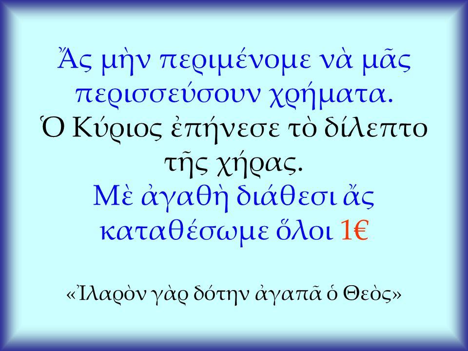 Ἄς μὴν περιμένομε νὰ μᾶς περισσεύσουν χρήματα. Ὁ Κύριος ἐπήνεσε τὸ δίλεπτο τῆς χήρας.