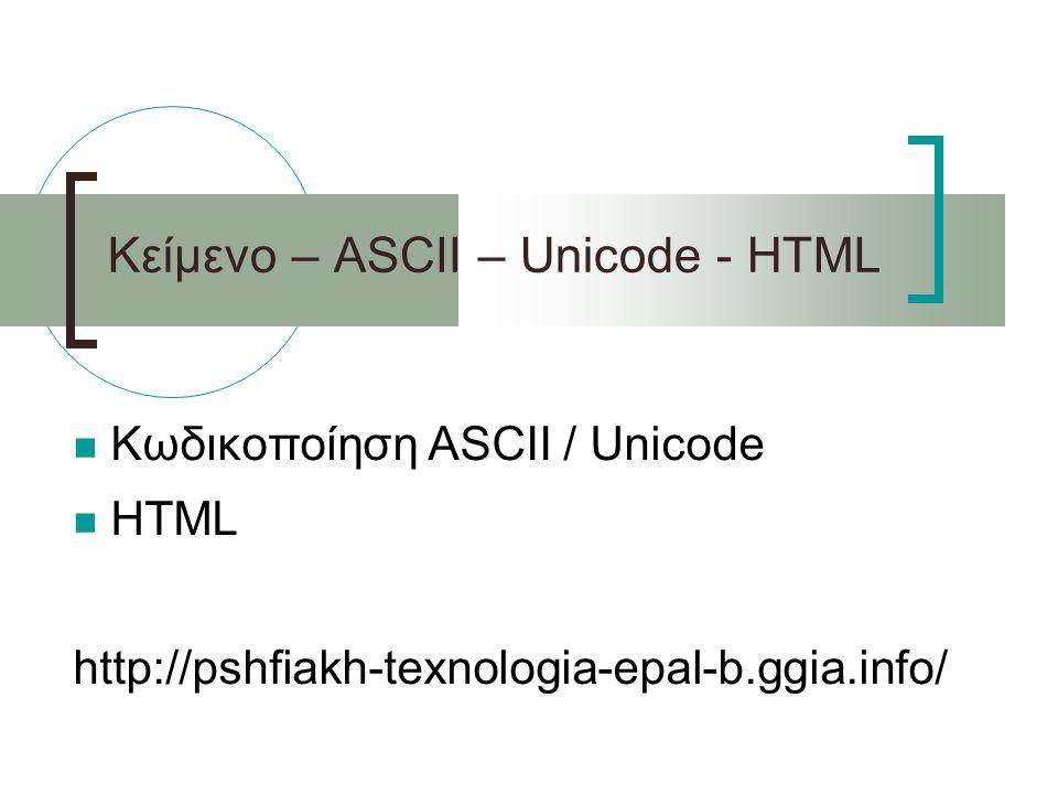 Κείμενο – ASCII – Unicode - HTML Κωδικοποίηση ASCII / Unicode HTML http://pshfiakh-texnologia-epal-b.ggia.info/