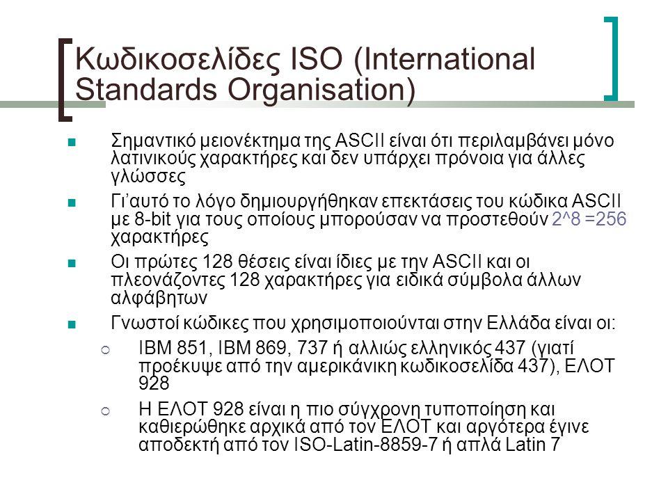 Κωδικοσελίδες ISO (International Standards Organisation) Σημαντικό μειονέκτημα της ASCII είναι ότι περιλαμβάνει μόνο λατινικούς χαρακτήρες και δεν υπάρχει πρόνοια για άλλες γλώσσες Γι'αυτό το λόγο δημιουργήθηκαν επεκτάσεις του κώδικα ASCII με 8-bit για τους οποίους μπορούσαν να προστεθούν 2^8 =256 χαρακτήρες Οι πρώτες 128 θέσεις είναι ίδιες με την ASCII και οι πλεονάζοντες 128 χαρακτήρες για ειδικά σύμβολα άλλων αλφάβητων Γνωστοί κώδικες που χρησιμοποιούνται στην Ελλάδα είναι οι:  IBM 851, IBM 869, 737 ή αλλιώς ελληνικός 437 (γιατί προέκυψε από την αμερικάνικη κωδικοσελίδα 437), ΕΛΟΤ 928  Η ΕΛΟΤ 928 είναι η πιο σύγχρονη τυποποίηση και καθιερώθηκε αρχικά από τον ΕΛΟΤ και αργότερα έγινε αποδεκτή από τον ISO-Latin-8859-7 ή απλά Latin 7