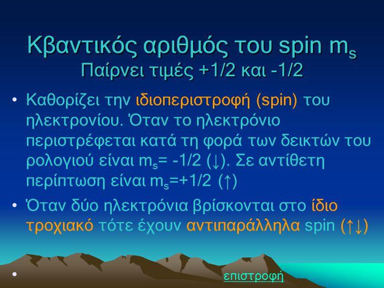 Κβαντικός αριθμός του spin m s Παίρνει τιμές +1/2 και -1/2 Καθορίζει την ιδιοπεριστροφή (spin) του ηλεκτρονίου. Όταν το ηλεκτρόνιο περιστρέφεται κατά