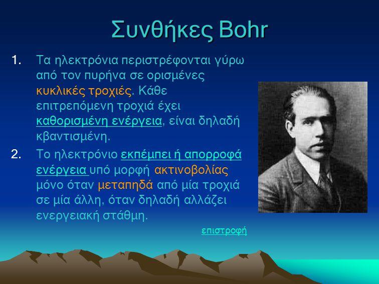 Συνθήκες Bohr 1.Τα ηλεκτρόνια περιστρέφονται γύρω από τον πυρήνα σε ορισμένες κυκλικές τροχιές. Κάθε επιτρεπόμενη τροχιά έχει καθορισμένη ενέργεια, εί