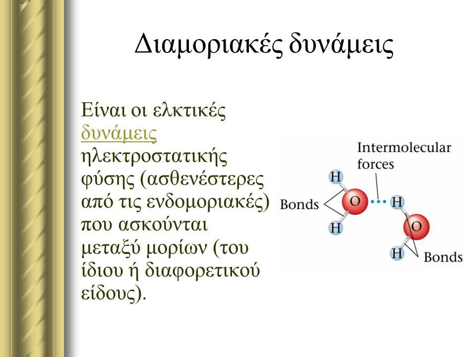 Διαμοριακές δυνάμεις Είναι οι ελκτικές δυνάμεις ηλεκτροστατικής φύσης (ασθενέστερες από τις ενδομοριακές) που ασκούνται μεταξύ μορίων (του ίδιου ή δια